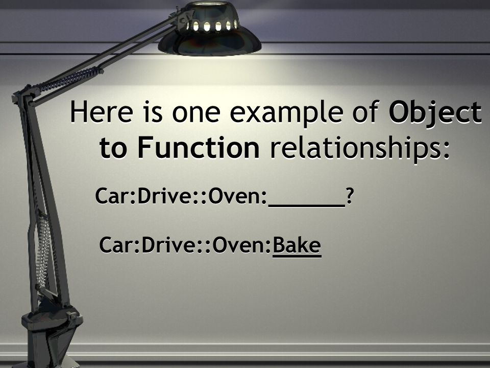 Here is one example of Object to Function relationships: Car:Drive::Oven:______.