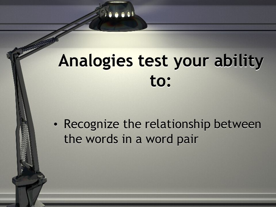 Analogies test your ability to: Recognize the relationship between the words in a word pair
