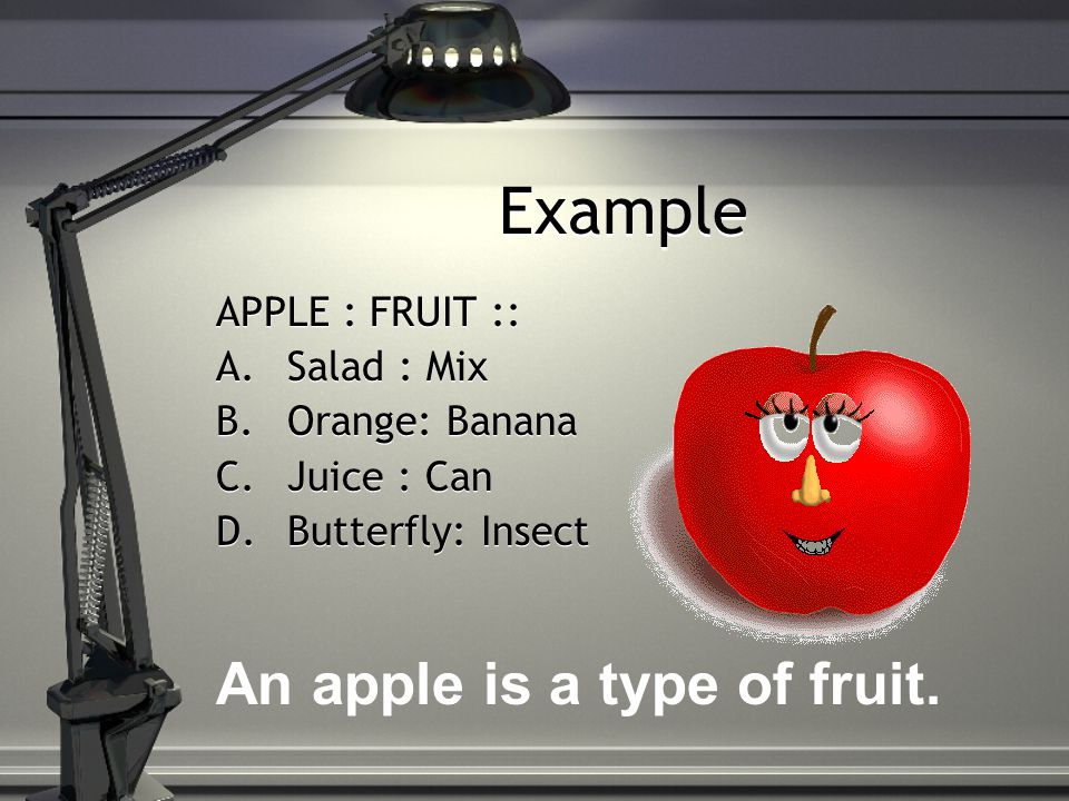 Example APPLE : FRUIT :: A.Salad : Mix B.Orange: Banana C.Juice : Can D.Butterfly: Insect APPLE : FRUIT :: A.Salad : Mix B.Orange: Banana C.Juice : Can D.Butterfly: Insect An apple is a type of fruit.