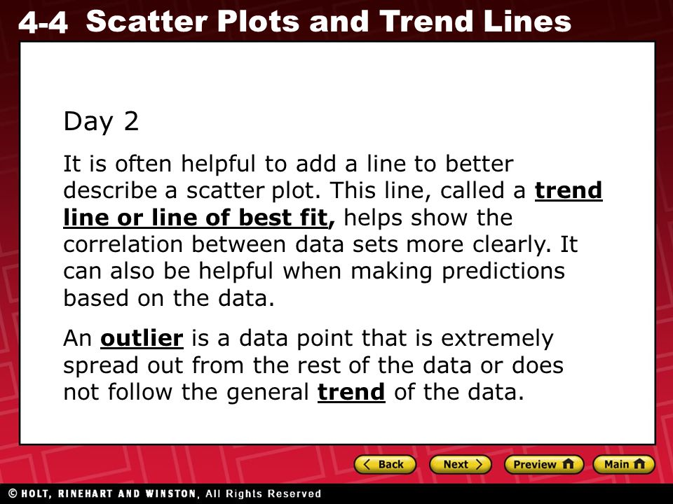 4-4 Scatter Plots and Trend Lines Day 2 It is often helpful to add a line to better describe a scatter plot. This line, called a trend line or line of