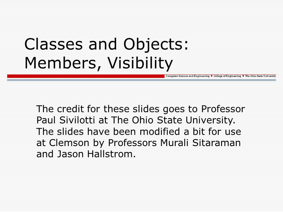 Computer Science and Engineering College of Engineering The Ohio State University Classes and Objects: Members, Visibility The credit for these slides
