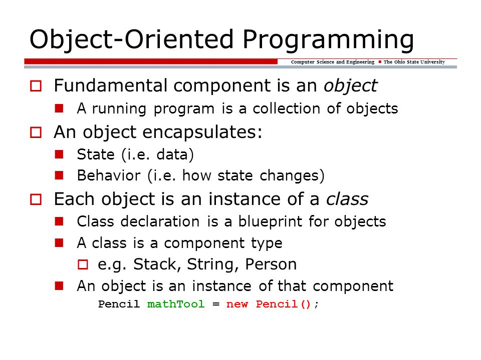 Computer Science and Engineering The Ohio State University Object-Oriented Programming  Fundamental component is an object A running program is a col