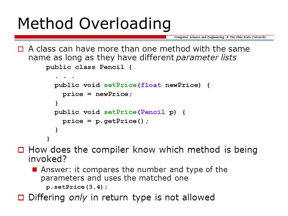 Computer Science and Engineering The Ohio State University Method Overloading  A class can have more than one method with the same name as long as th