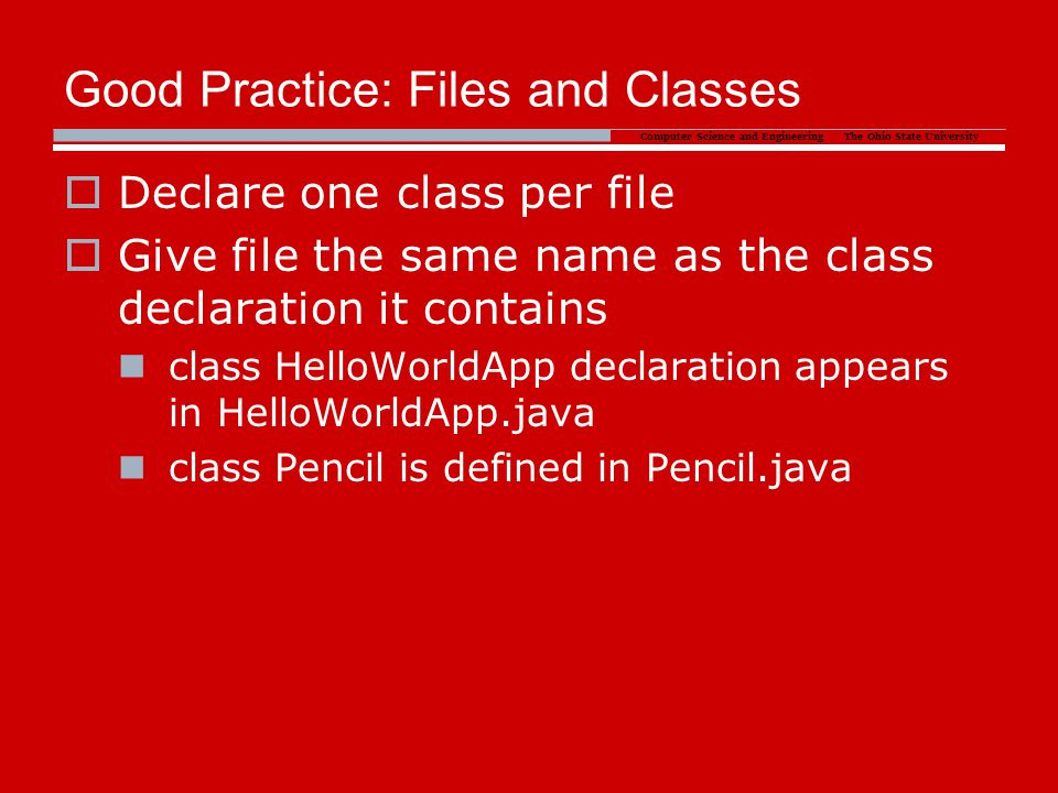 Computer Science and Engineering The Ohio State University Good Practice: Files and Classes  Declare one class per file  Give file the same name as