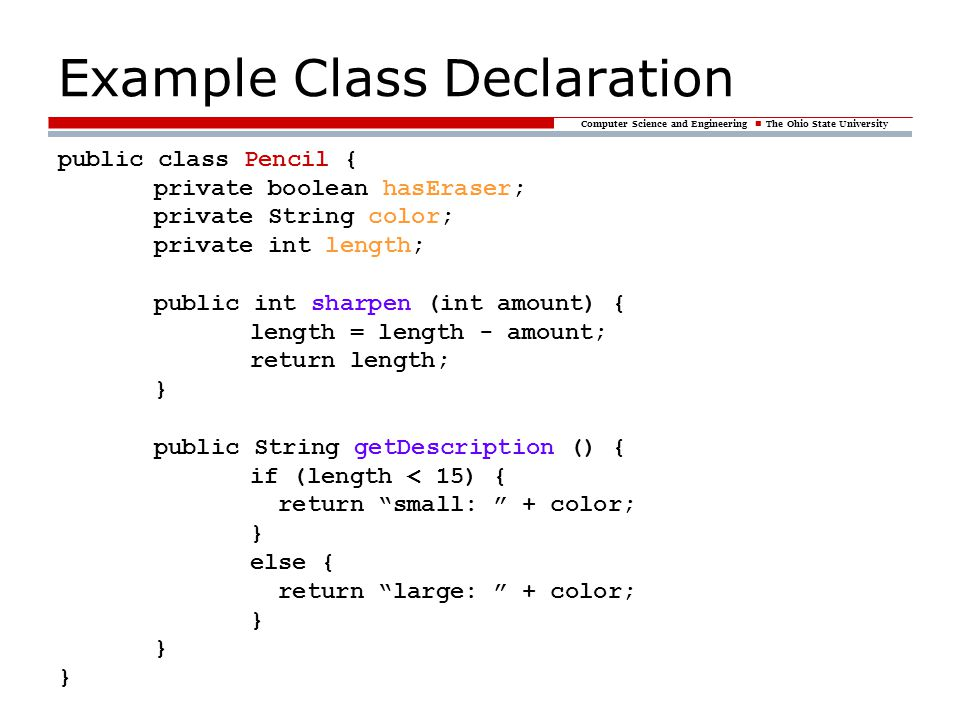 Computer Science and Engineering The Ohio State University Example Class Declaration public class Pencil { private boolean hasEraser; private String c