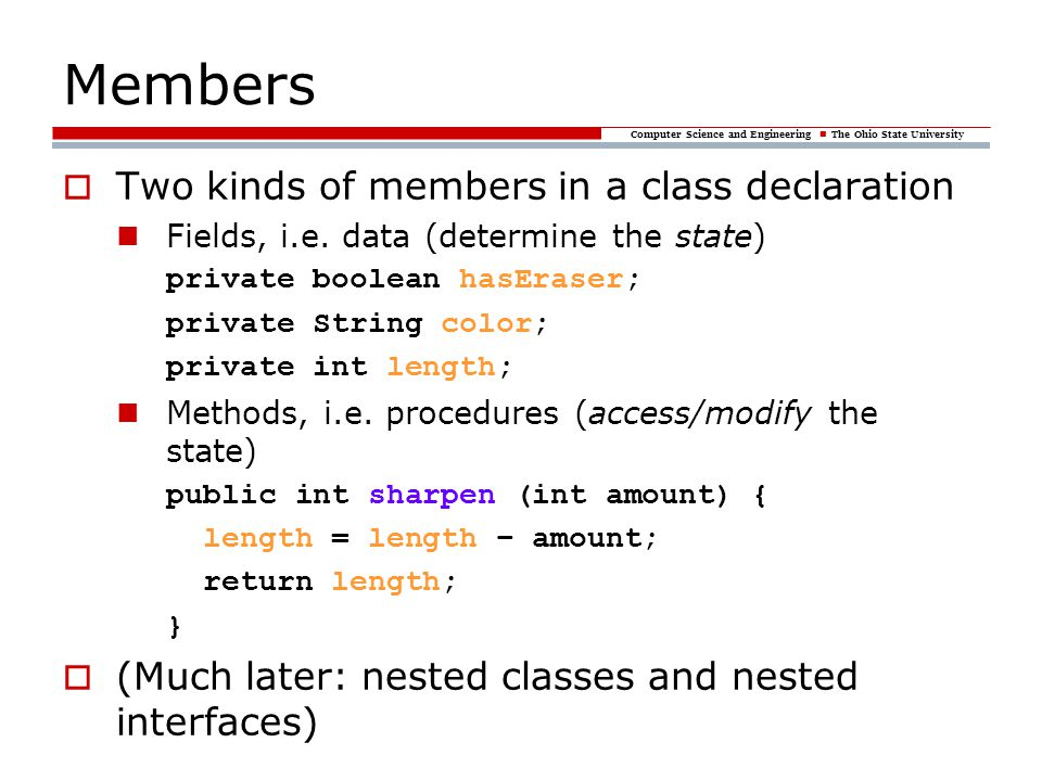 Computer Science and Engineering The Ohio State University Members  Two kinds of members in a class declaration Fields, i.e. data (determine the stat