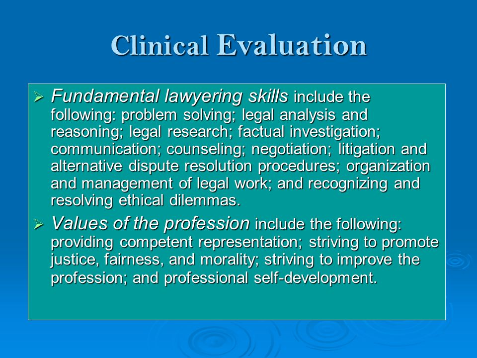 Clinical Evaluation  Fundamental lawyering skills include the following: problem solving; legal analysis and reasoning; legal research; factual investigation; communication; counseling; negotiation; litigation and alternative dispute resolution procedures; organization and management of legal work; and recognizing and resolving ethical dilemmas.