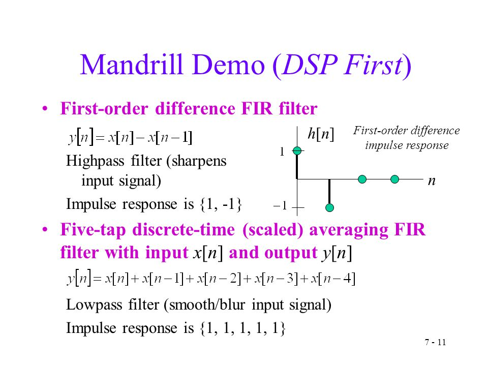 7 - 11 Mandrill Demo (DSP First) First-order difference FIR filter Highpass filter (sharpens input signal) Impulse response is {1, -1} Five-tap discrete-time (scaled) averaging FIR filter with input x[n] and output y[n] Lowpass filter (smooth/blur input signal) Impulse response is {1, 1, 1, 1, 1} n h[n]h[n] First-order difference impulse response