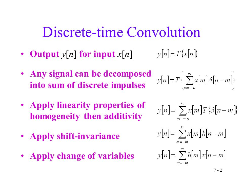 7 - 2 Discrete-time Convolution Output y[n] for input x[n] Any signal can be decomposed into sum of discrete impulses Apply linearity properties of homogeneity then additivity Apply shift-invariance Apply change of variables