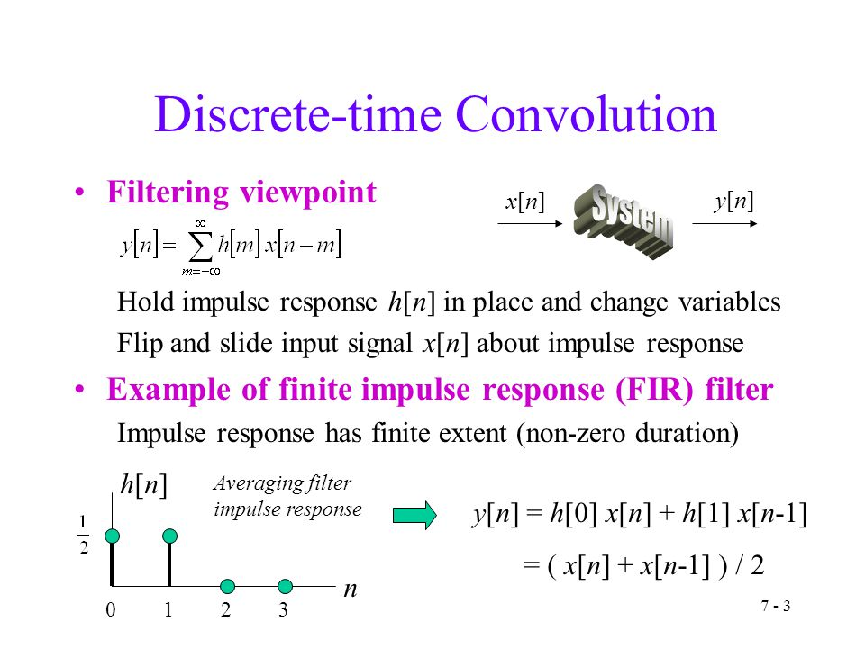 7 - 3 Discrete-time Convolution Filtering viewpoint Hold impulse response h[n] in place and change variables Flip and slide input signal x[n] about impulse response Example of finite impulse response (FIR) filter Impulse response has finite extent (non-zero duration) x[n]x[n] y[n]y[n] y[n] = h[0] x[n] + h[1] x[n-1] = ( x[n] + x[n-1] ) / 2 n h[n]h[n] Averaging filter impulse response 0123