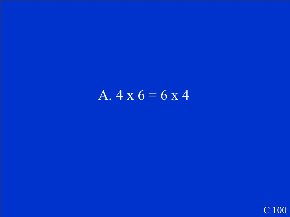 The rectangular arrays show a number fact. Which number fact do they show? A.4 x 6 = 6 x 4 B.4 + 6 = 6 + 4 C.4 ÷ 6 = 6 ÷ 4 C 100