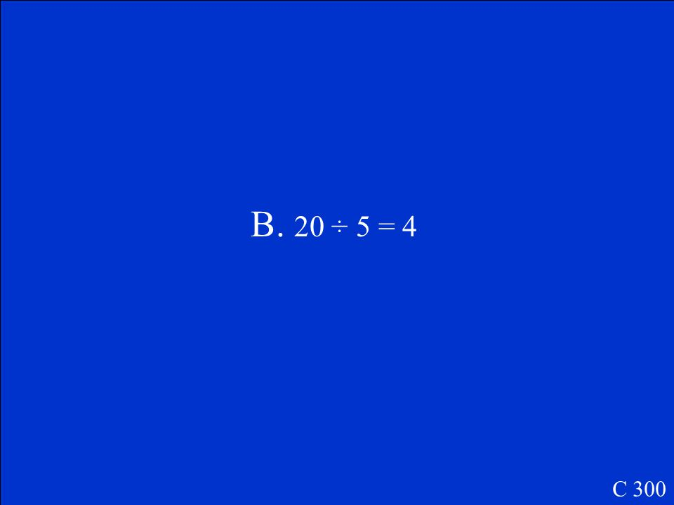 This picture shows the number sentence 4 x 5 = 20. Which other number sentence does this picture show? A.20 - 5 = 15 B.20 ÷ 5 = 4 C.5 ÷ 4 = 20 C 300