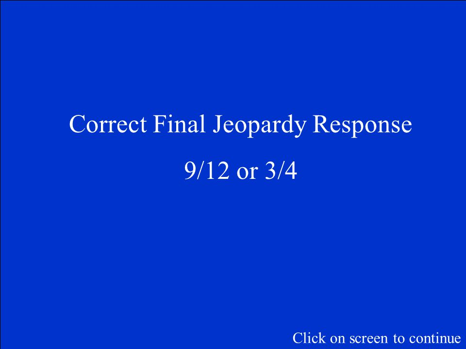 Final Jeopardy Question James invited 12 friends to go skating. Only 9 of his friends went. What fraction of his friends when skating? Click on screen