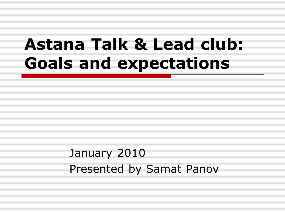 Astana Talk & Lead club: Goals and expectations January 2010 Presented by Samat Panov