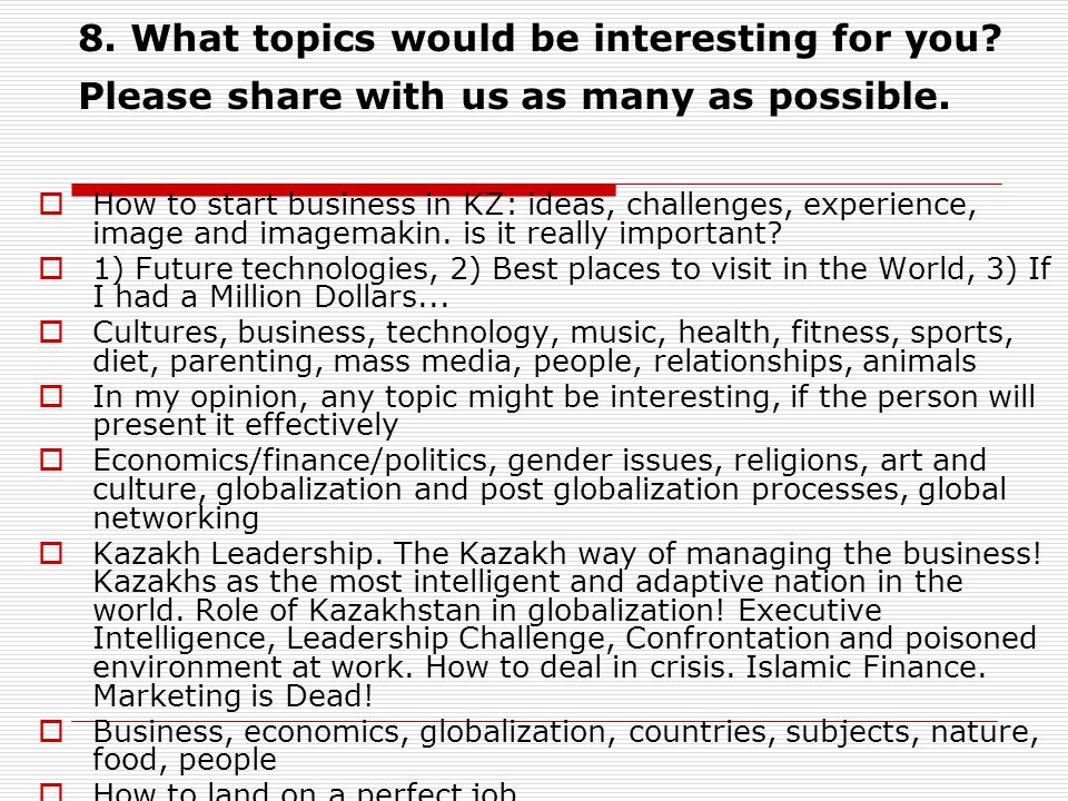 8. What topics would be interesting for you. Please share with us as many as possible.