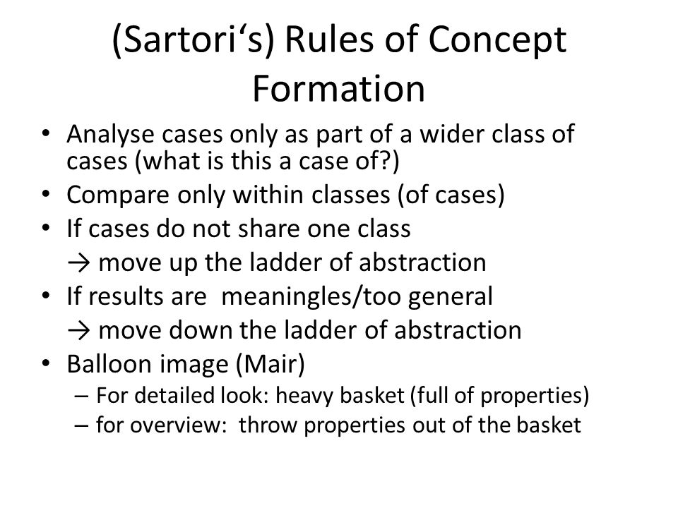 (Sartori's) Rules of Concept Formation Analyse cases only as part of a wider class of cases (what is this a case of?) Compare only within classes (of cases) If cases do not share one class → move up the ladder of abstraction If results are meaningles/too general → move down the ladder of abstraction Balloon image (Mair) – For detailed look: heavy basket (full of properties) – for overview: throw properties out of the basket