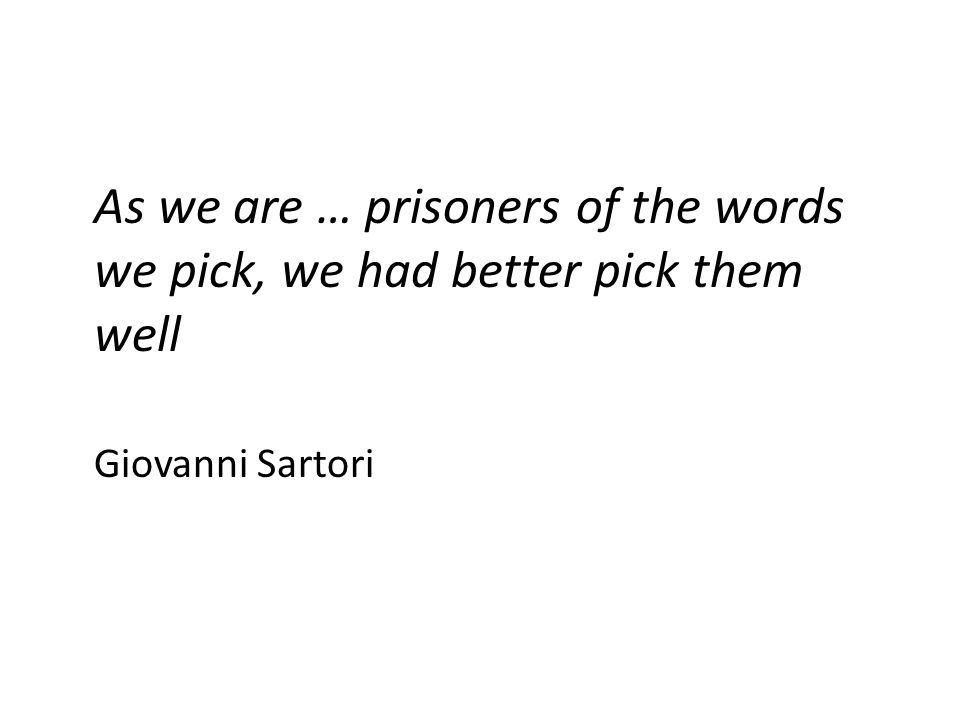 As we are … prisoners of the words we pick, we had better pick them well Giovanni Sartori