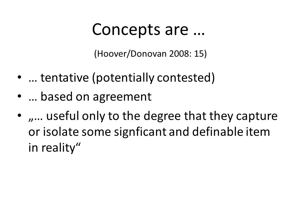 "Concepts are … (Hoover/Donovan 2008: 15) … tentative (potentially contested) … based on agreement ""… useful only to the degree that they capture or isolate some signficant and definable item in reality"