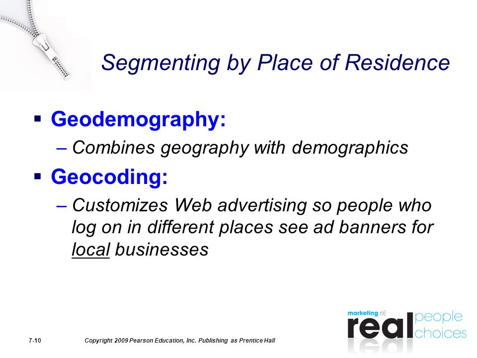 Copyright 2009 Pearson Education, Inc. Publishing as Prentice Hall7-10 Segmenting by Place of Residence  Geodemography: –Combines geography with demo