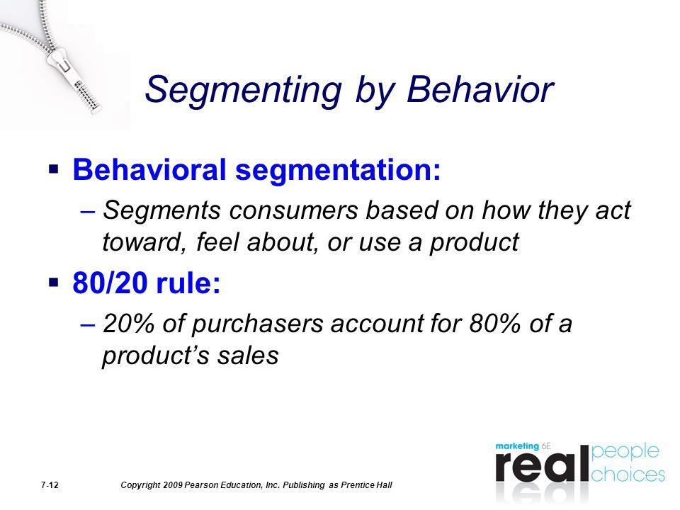 Copyright 2009 Pearson Education, Inc. Publishing as Prentice Hall7-12 Segmenting by Behavior  Behavioral segmentation: –Segments consumers based on