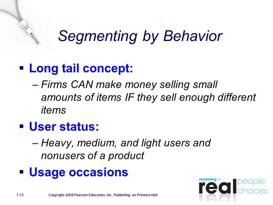Copyright 2009 Pearson Education, Inc. Publishing as Prentice Hall7-13 Segmenting by Behavior  Long tail concept: –Firms CAN make money selling small