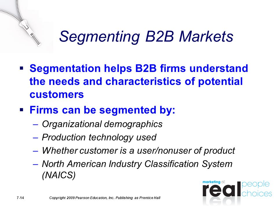 Copyright 2009 Pearson Education, Inc. Publishing as Prentice Hall7-14 Segmenting B2B Markets  Segmentation helps B2B firms understand the needs and