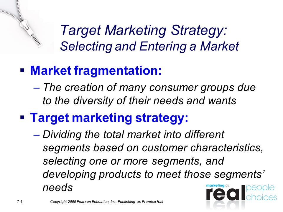 Copyright 2009 Pearson Education, Inc. Publishing as Prentice Hall7-4 Target Marketing Strategy: Selecting and Entering a Market  Market fragmentatio