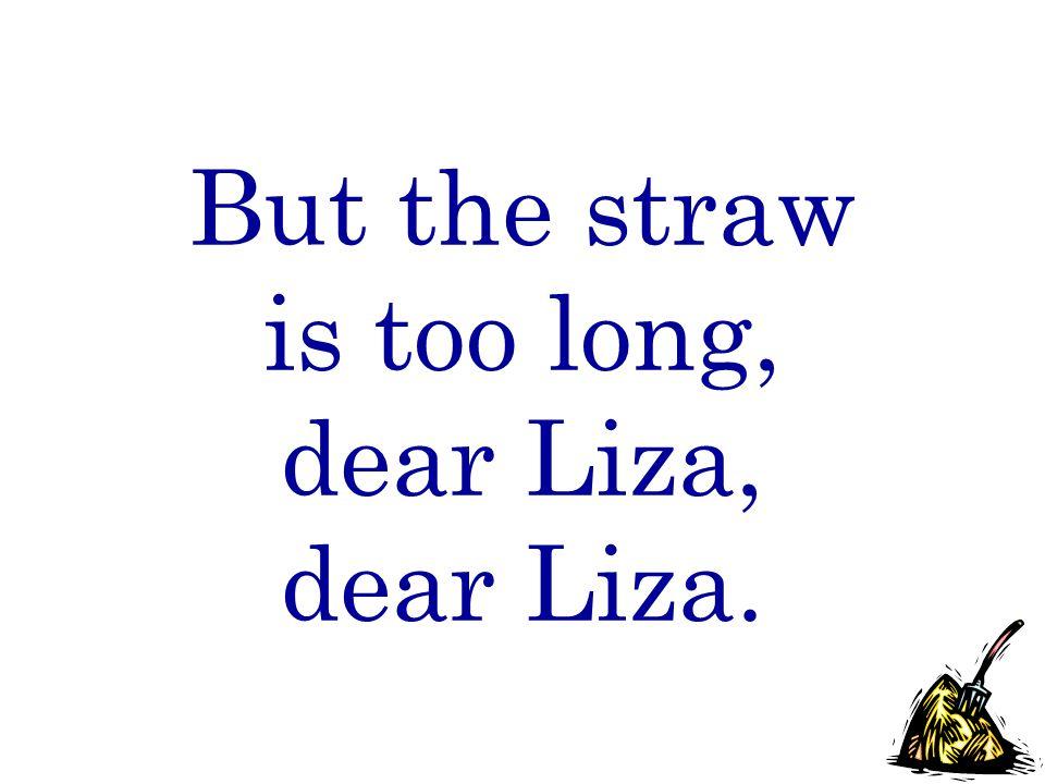 But the straw is too long, dear Liza, dear Liza.