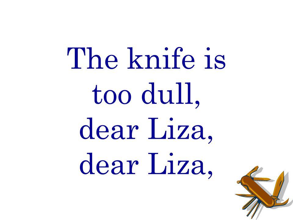 The knife is too dull, dear Liza, dear Liza,