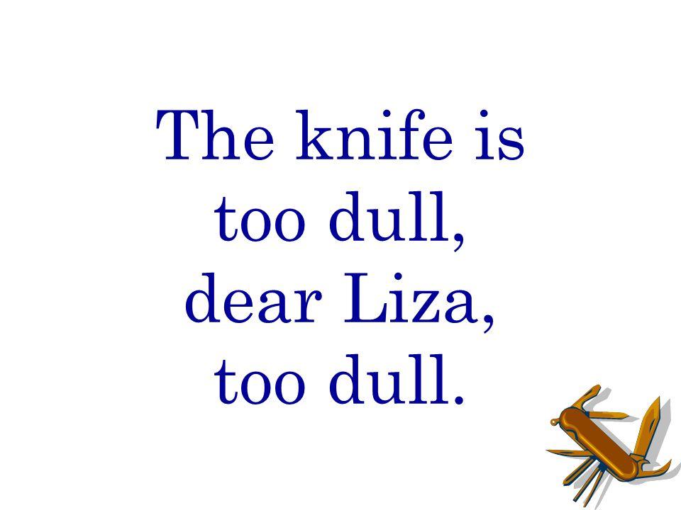 The knife is too dull, dear Liza, too dull.