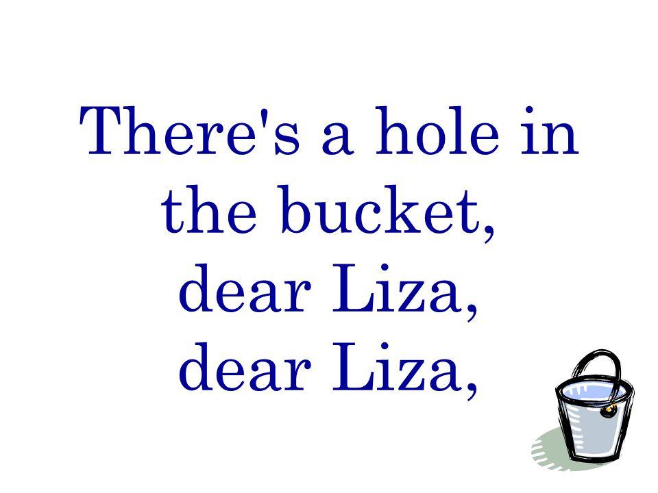 There s a hole in the bucket, dear Liza, dear Liza,