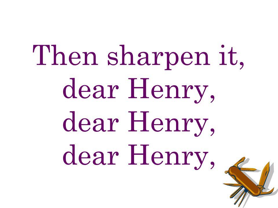 Then sharpen it, dear Henry, dear Henry, dear Henry,