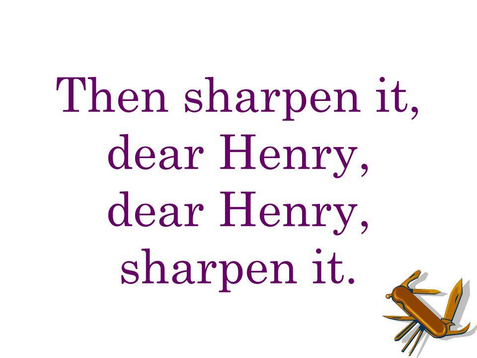 Then sharpen it, dear Henry, dear Henry, sharpen it.
