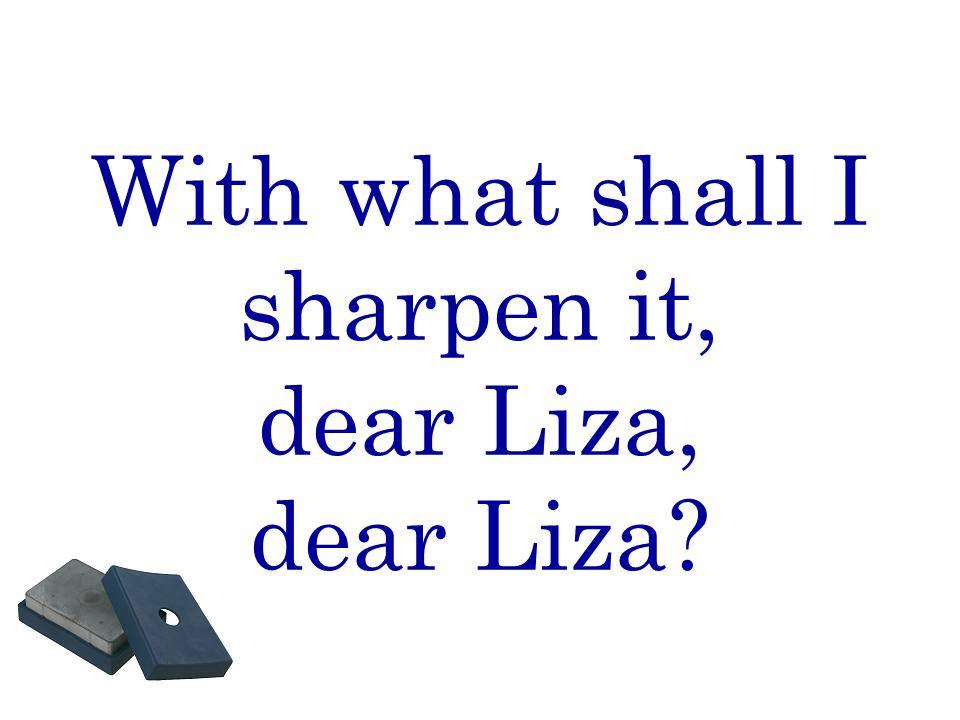 With what shall I sharpen it, dear Liza, dear Liza