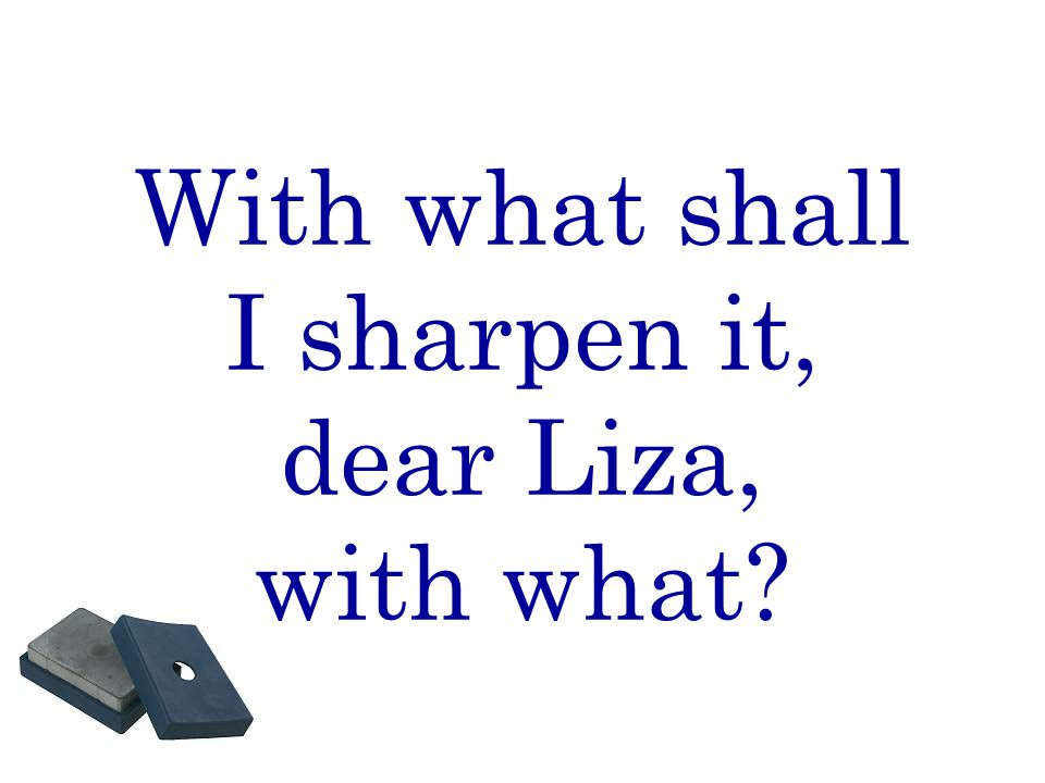 With what shall I sharpen it, dear Liza, with what