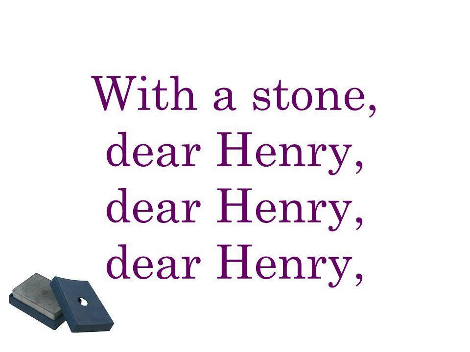 With a stone, dear Henry, dear Henry, dear Henry,