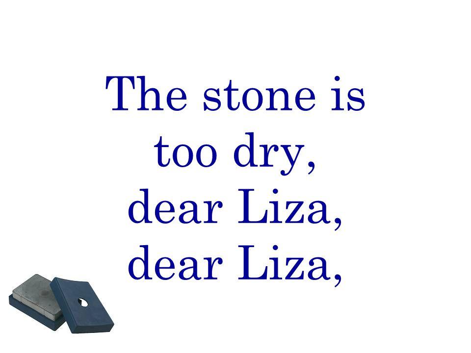 The stone is too dry, dear Liza, dear Liza,