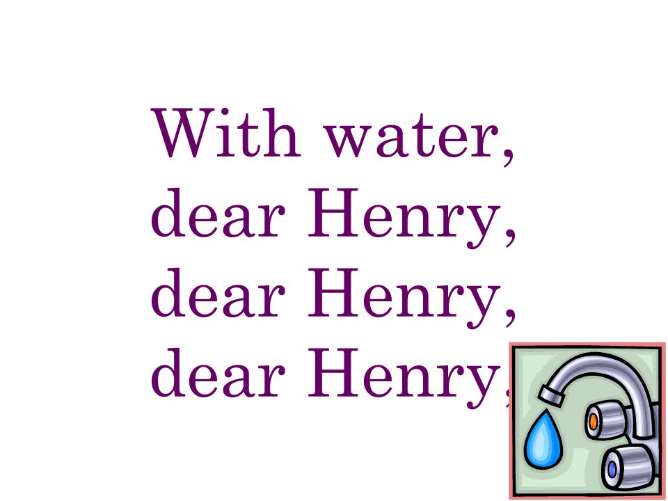 With water, dear Henry, dear Henry, dear Henry,