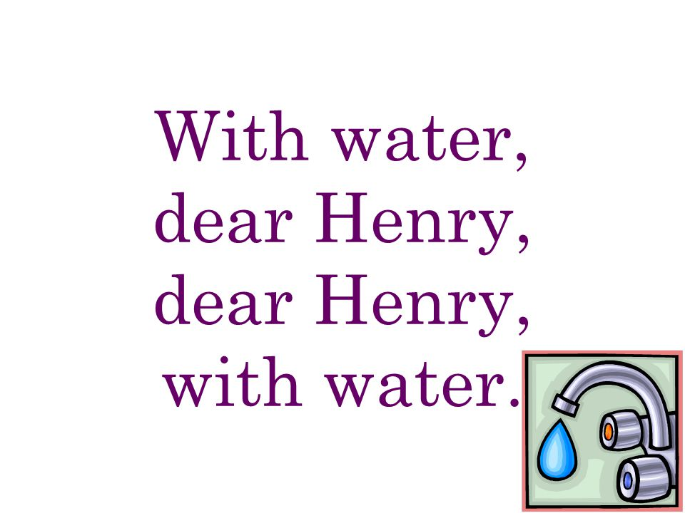 With water, dear Henry, dear Henry, with water.