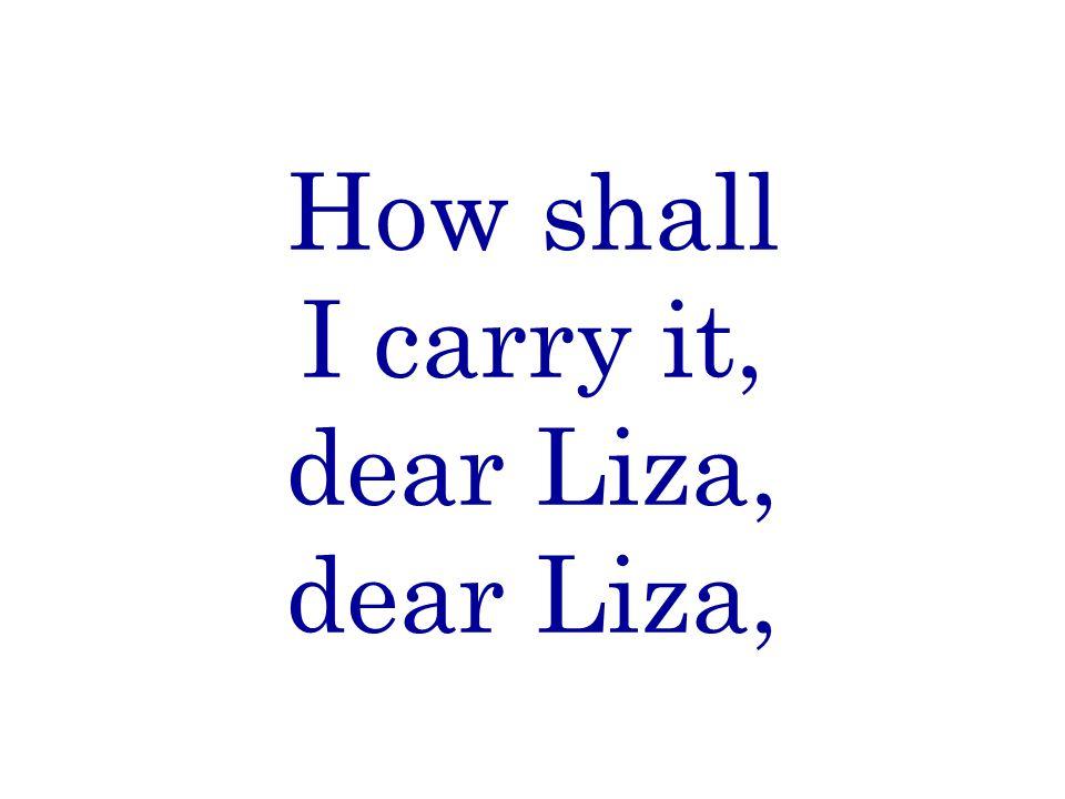 How shall I carry it, dear Liza, dear Liza,
