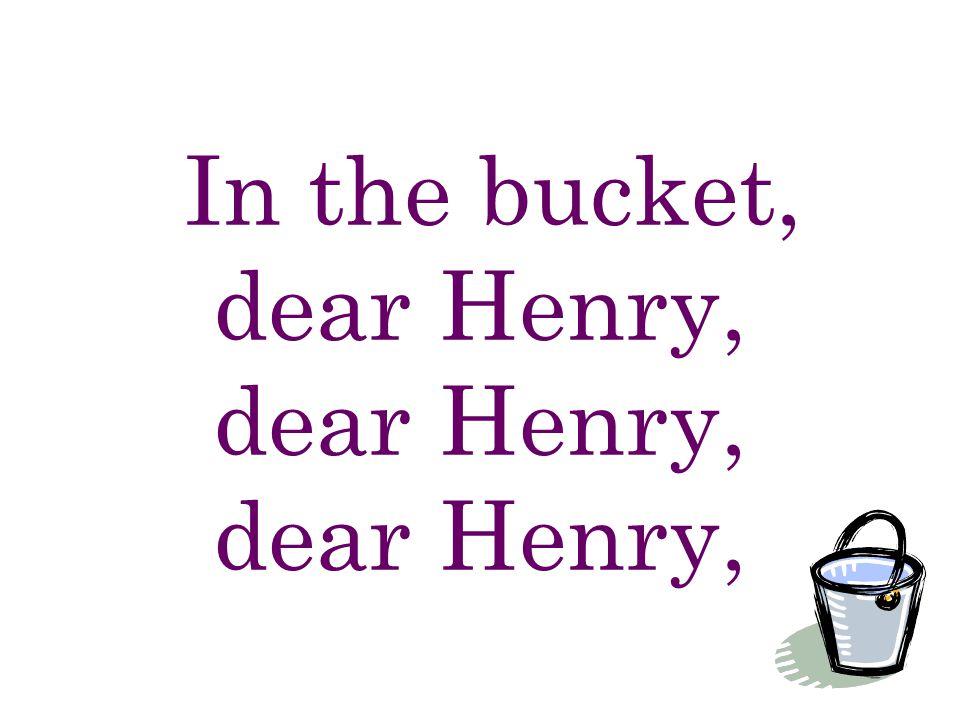 In the bucket, dear Henry, dear Henry, dear Henry,