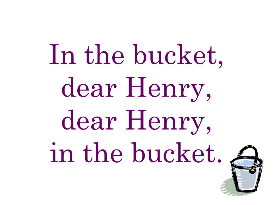 In the bucket, dear Henry, dear Henry, in the bucket.