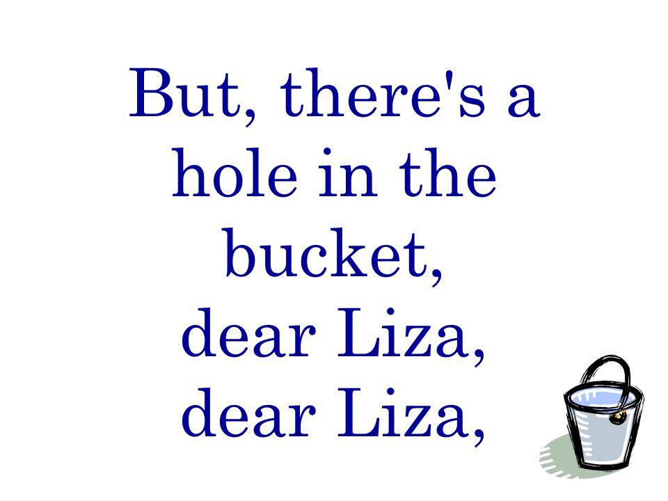 But, there s a hole in the bucket, dear Liza, dear Liza,