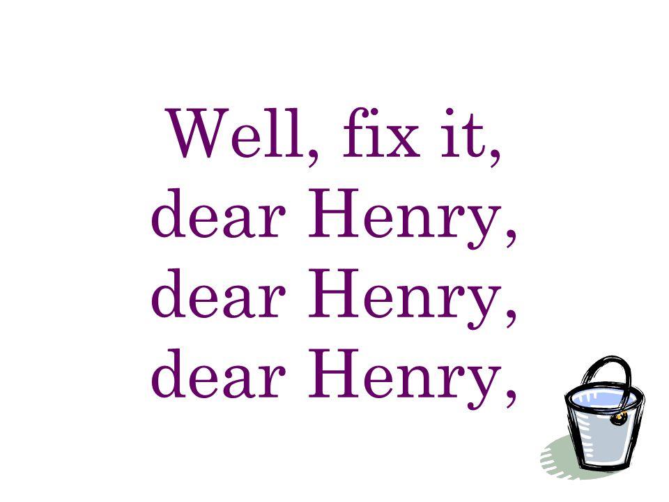 Well, fix it, dear Henry, dear Henry, dear Henry,