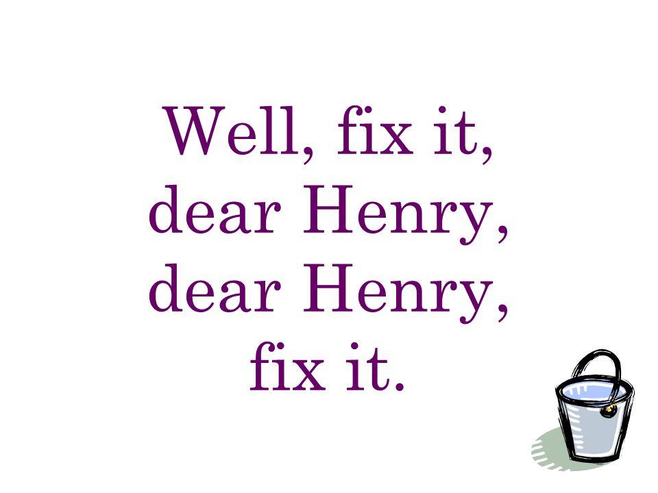 Well, fix it, dear Henry, dear Henry, fix it.