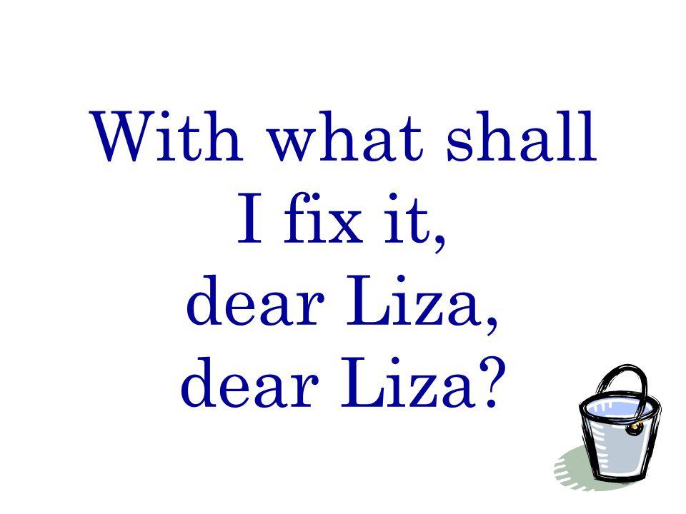 With what shall I fix it, dear Liza, dear Liza