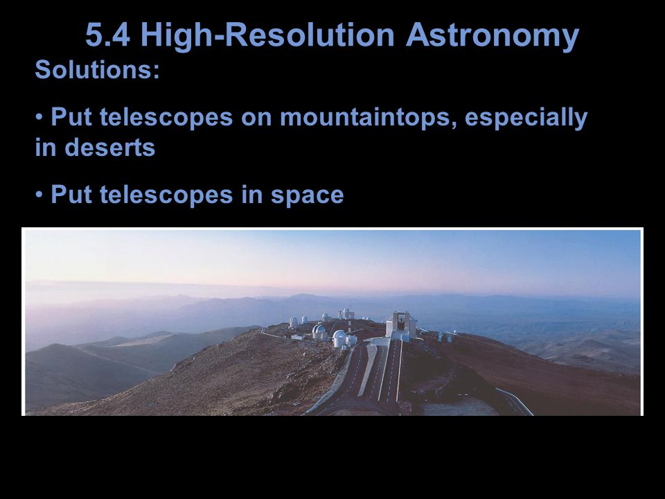 Solutions: Put telescopes on mountaintops, especially in deserts Put telescopes in space 5.4 High-Resolution Astronomy