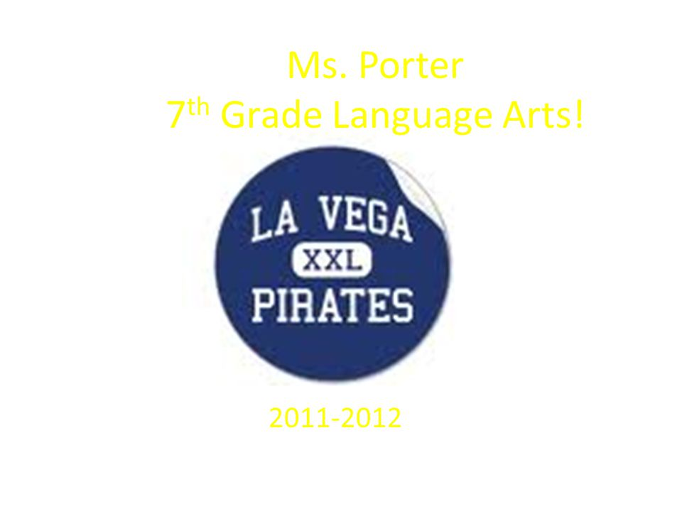 Ms. Porter 7 th Grade Language Arts! 2011-2012