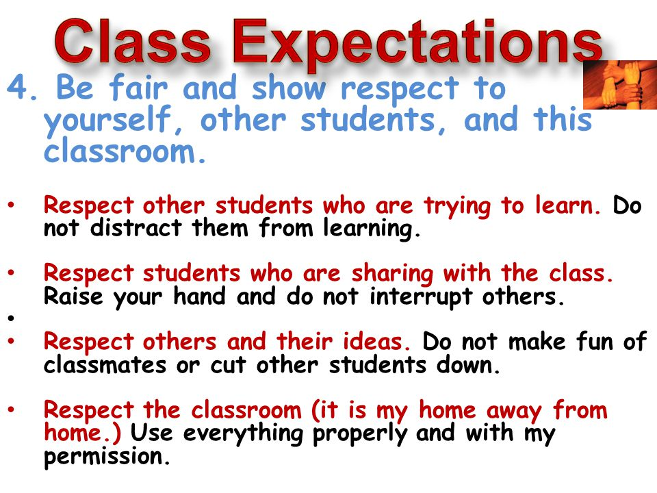 4. Be fair and show respect to yourself, other students, and this classroom.