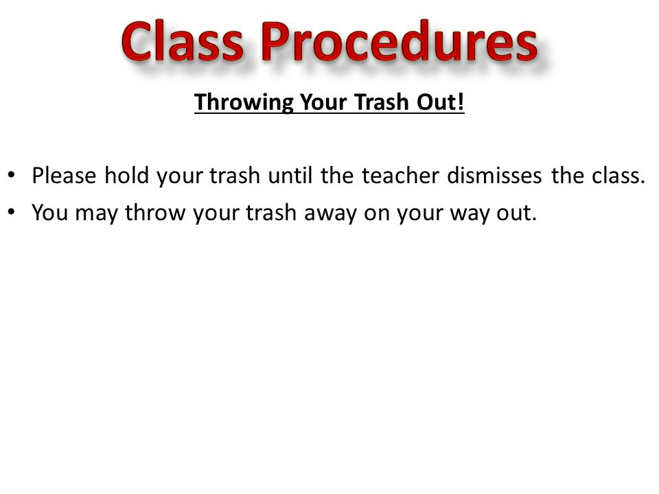 Throwing Your Trash Out.Please hold your trash until the teacher dismisses the class.